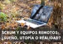 Scrum y equipos remotos: ¿sueño, utopía o realidad?